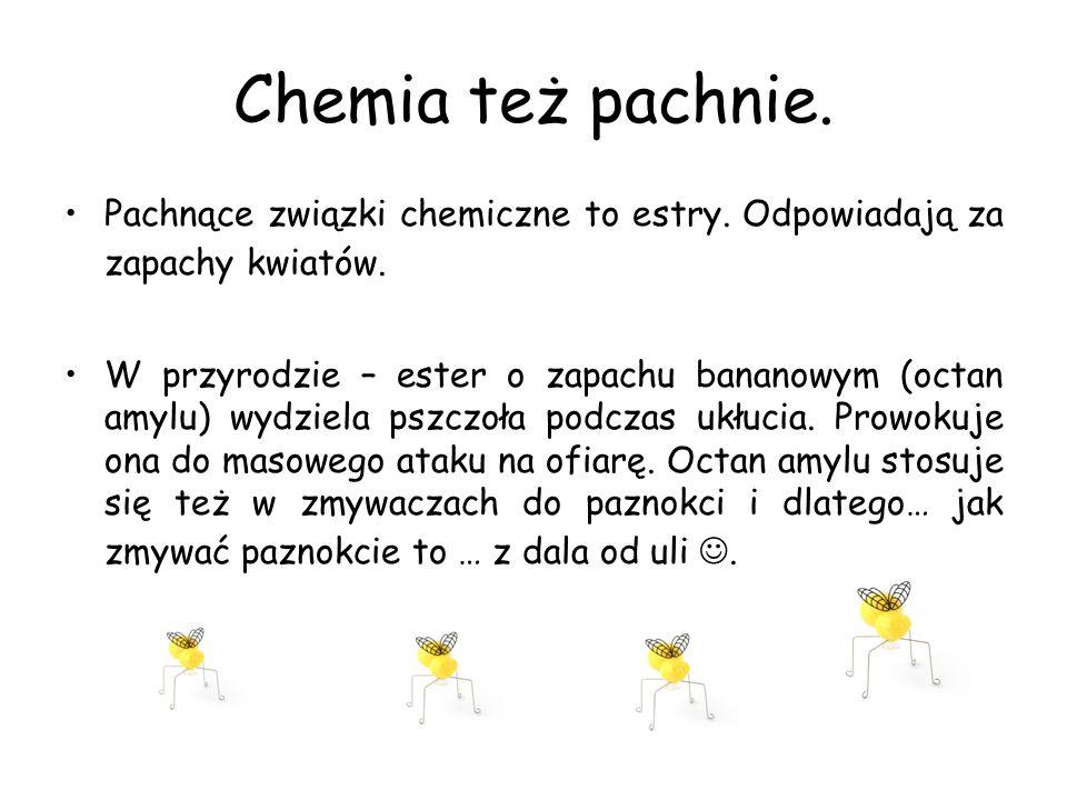 Chemia też pachnie. Pachnące związki chemiczne to estry. Odpowiadają za zapachy kwiatów. W przyrodzie – ester o zapachu bananowym (octan amylu) wydzie