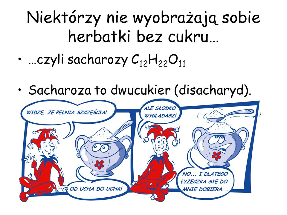 Niektórzy nie wyobrażają sobie herbatki bez cukru… …czyli sacharozy C 12 H 22 O 11 Sacharoza to dwucukier (disacharyd).