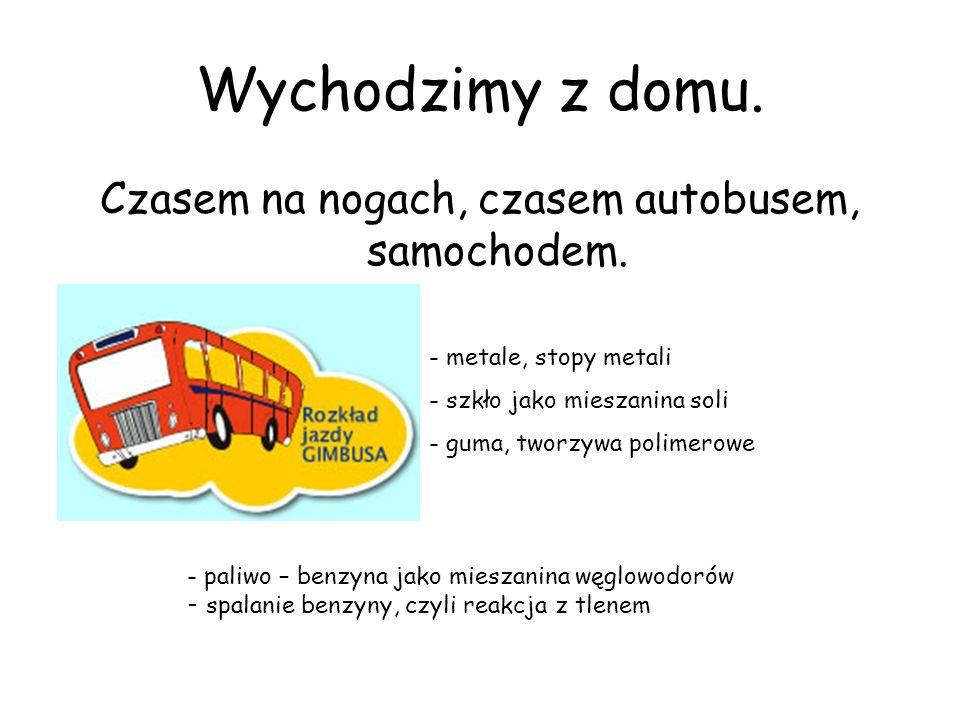 Wychodzimy z domu. Czasem na nogach, czasem autobusem, samochodem. - metale, stopy metali - szkło jako mieszanina soli - guma, tworzywa polimerowe - p