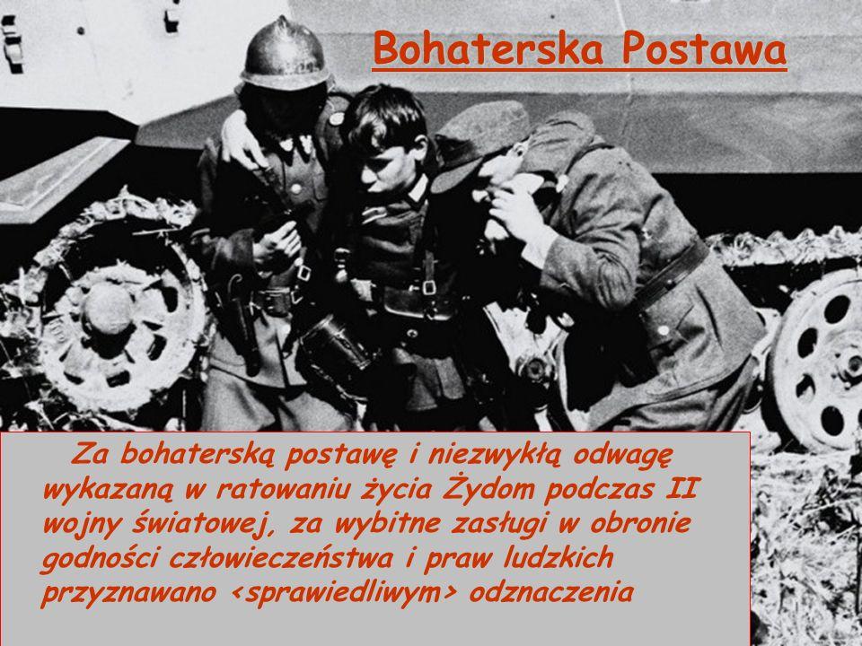 Bohaterska Postawa Za bohaterską postawę i niezwykłą odwagę wykazaną w ratowaniu życia Żydom podczas II wojny światowej, za wybitne zasługi w obronie