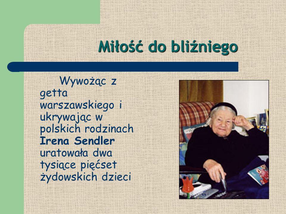 Miłość do bliźniego Miłość do bliźniego Wywożąc z getta warszawskiego i ukrywając w polskich rodzinach Irena Sendler uratowała dwa tysiące pięćset żyd