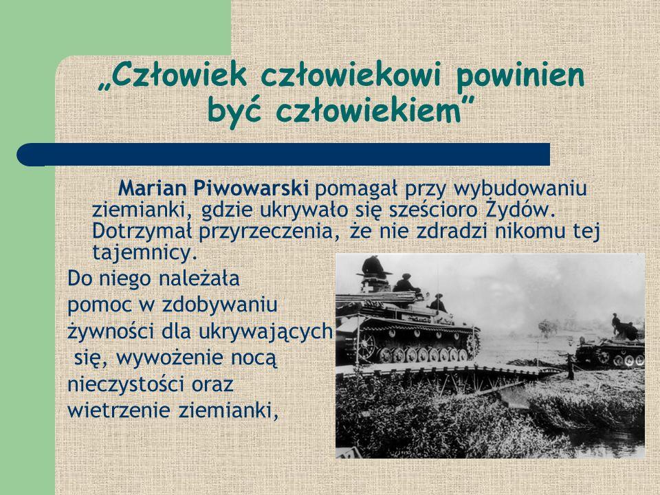 Człowiek człowiekowi powinien być człowiekiem Marian Piwowarski pomagał przy wybudowaniu ziemianki, gdzie ukrywało się sześcioro Żydów. Dotrzymał przy