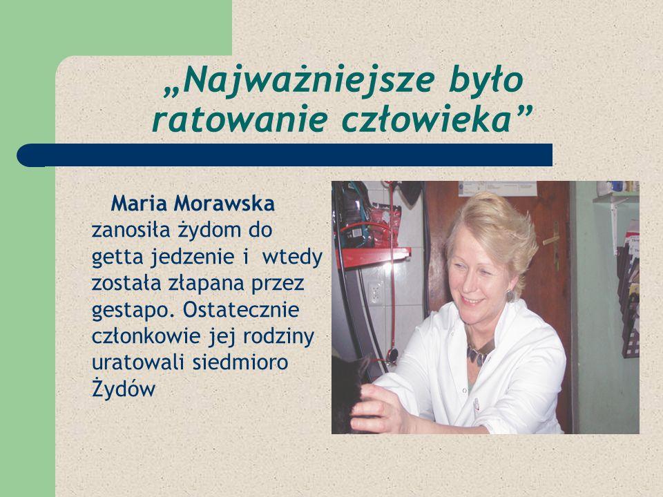 Najważniejsze było ratowanie człowieka Maria Morawska zanosiła żydom do getta jedzenie i wtedy została złapana przez gestapo. Ostatecznie członkowie j