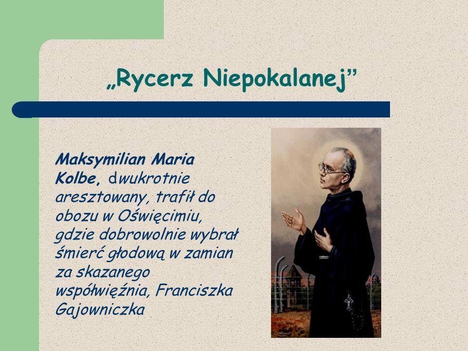 Rycerz Niepokalanej Maksymilian Maria Kolbe, dwukrotnie aresztowany, trafił do obozu w Oświęcimiu, gdzie dobrowolnie wybrał śmierć głodową w zamian za