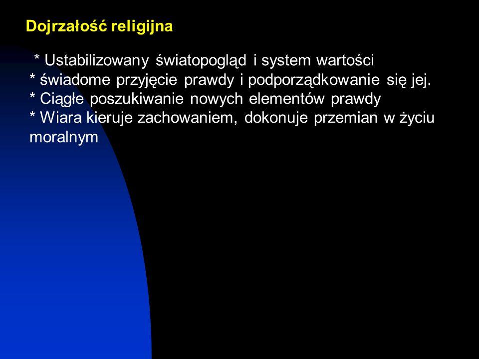 Dojrzałość religijna * Ustabilizowany światopogląd i system wartości * świadome przyjęcie prawdy i podporządkowanie się jej. * Ciągłe poszukiwanie now