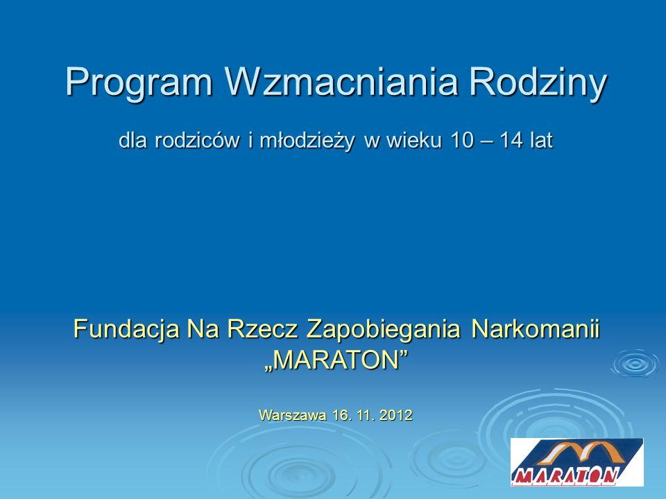 Program Wzmacniania Rodziny dla rodziców i młodzieży w wieku 10 – 14 lat Fundacja Na Rzecz Zapobiegania Narkomanii MARATON Warszawa 16. 11. 2012