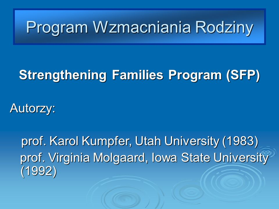 Strengthening Families Program (SFP) Autorzy: prof. Karol Kumpfer, Utah University (1983) prof. Virginia Molgaard, Iowa State University (1992) prof.