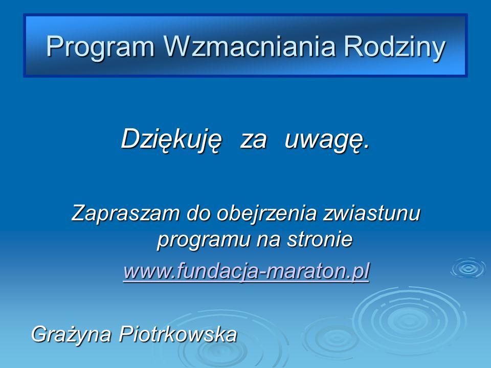 Program Wzmacniania Rodziny Dziękuję za uwagę. Zapraszam do obejrzenia zwiastunu programu na stronie www.fundacja-maraton.pl Grażyna Piotrkowska