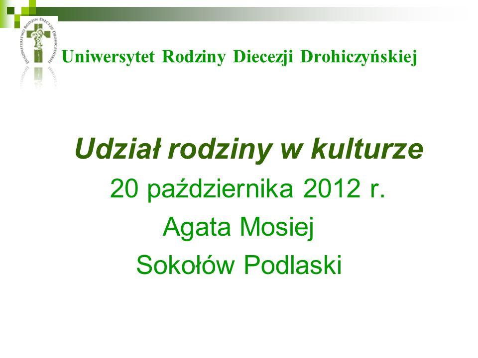 Uniwersytet Rodziny Diecezji Drohiczyńskiej Udział rodziny w kulturze 20 października 2012 r. Agata Mosiej Sokołów Podlaski