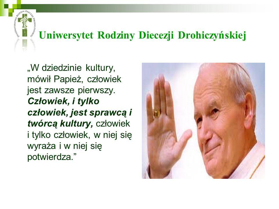 Uniwersytet Rodziny Diecezji Drohiczyńskiej W dziedzinie kultury, mówił Papież, człowiek jest zawsze pierwszy. Człowiek, i tylko człowiek, jest sprawc