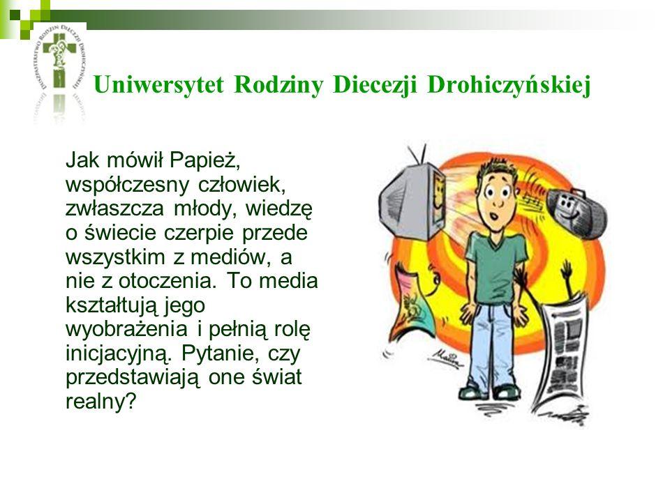 Uniwersytet Rodziny Diecezji Drohiczyńskiej Jak mówił Papież, współczesny człowiek, zwłaszcza młody, wiedzę o świecie czerpie przede wszystkim z mediów, a nie z otoczenia.