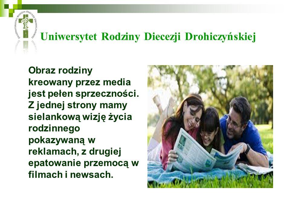 Uniwersytet Rodziny Diecezji Drohiczyńskiej Obraz rodziny kreowany przez media jest pełen sprzeczności. Z jednej strony mamy sielankową wizję życia ro