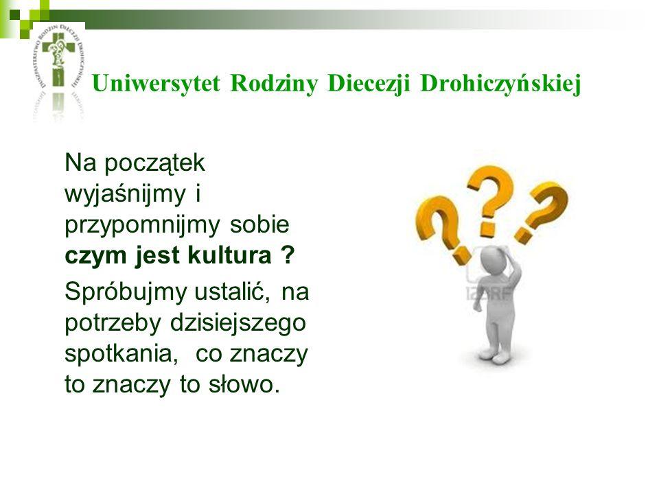 Uniwersytet Rodziny Diecezji Drohiczyńskiej Na początek wyjaśnijmy i przypomnijmy sobie czym jest kultura ? Spróbujmy ustalić, na potrzeby dzisiejszeg