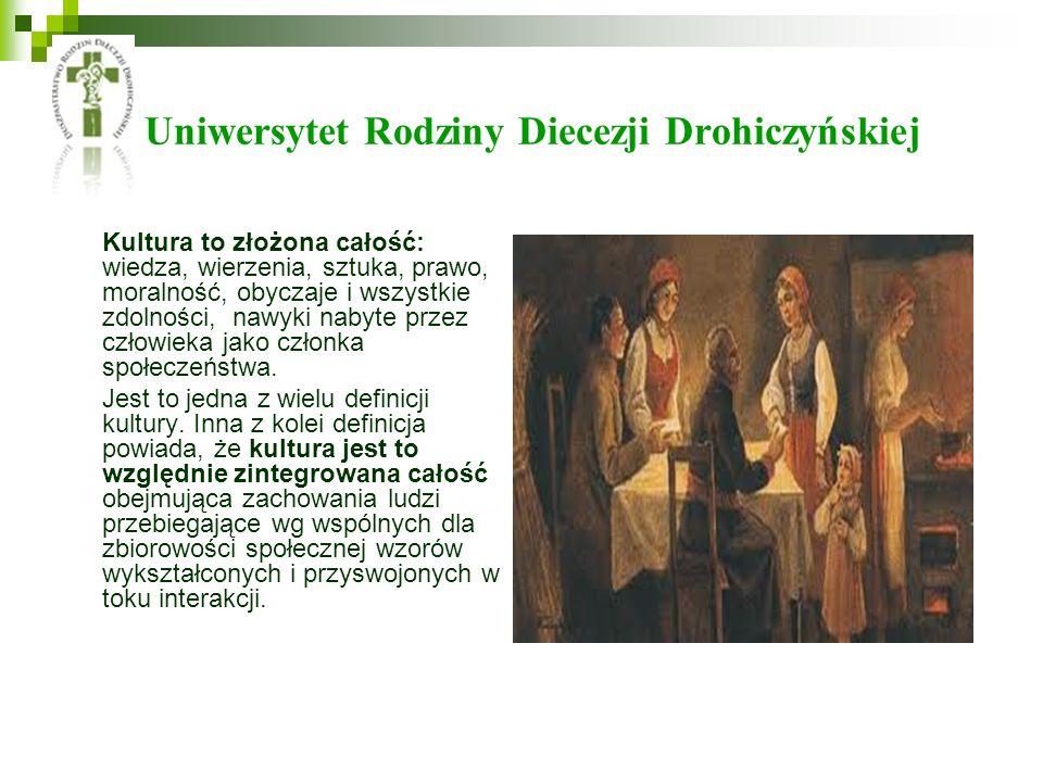 Uniwersytet Rodziny Diecezji Drohiczyńskiej Kultura to złożona całość: wiedza, wierzenia, sztuka, prawo, moralność, obyczaje i wszystkie zdolności, na