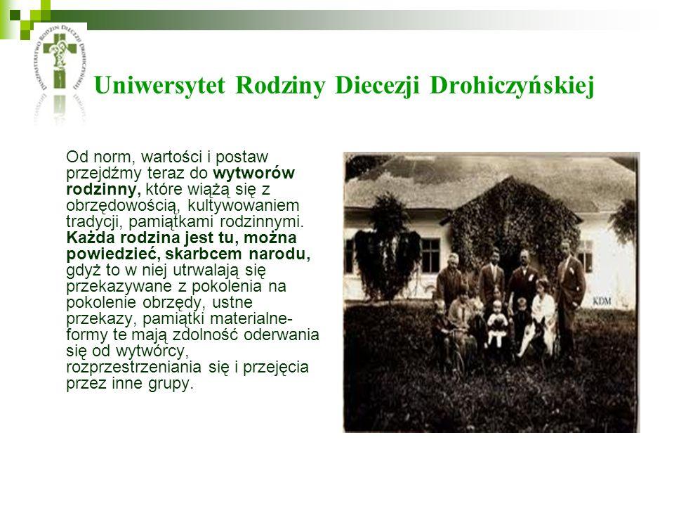 Uniwersytet Rodziny Diecezji Drohiczyńskiej Od norm, wartości i postaw przejdźmy teraz do wytworów rodzinny, które wiążą się z obrzędowością, kultywowaniem tradycji, pamiątkami rodzinnymi.