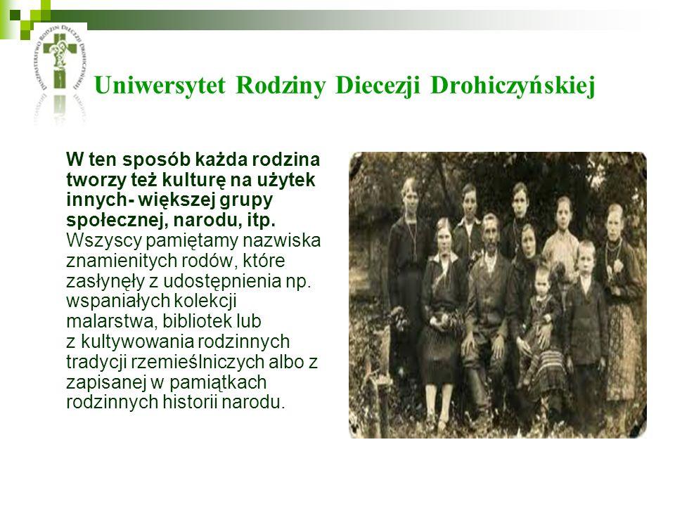 Uniwersytet Rodziny Diecezji Drohiczyńskiej W ten sposób każda rodzina tworzy też kulturę na użytek innych- większej grupy społecznej, narodu, itp. Ws