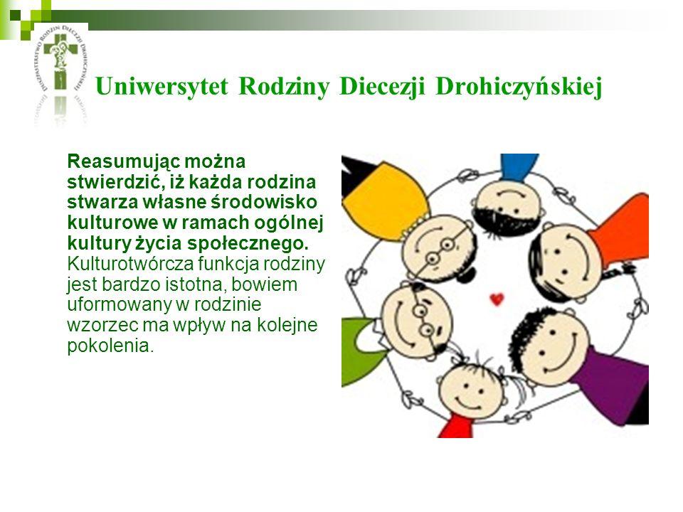 Uniwersytet Rodziny Diecezji Drohiczyńskiej Reasumując można stwierdzić, iż każda rodzina stwarza własne środowisko kulturowe w ramach ogólnej kultury życia społecznego.