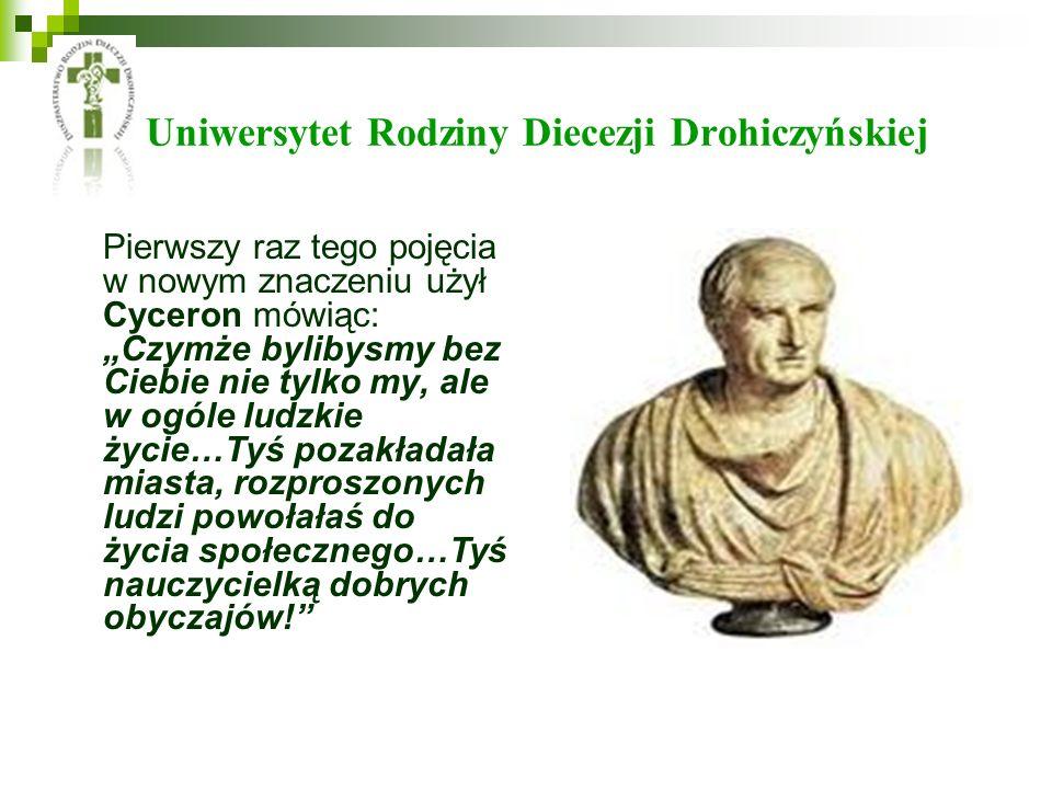 Uniwersytet Rodziny Diecezji Drohiczyńskiej Pierwszy raz tego pojęcia w nowym znaczeniu użył Cyceron mówiąc: Czymże bylibysmy bez Ciebie nie tylko my,