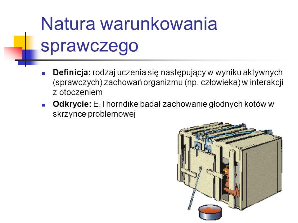 Natura warunkowania sprawczego Definicja: rodzaj uczenia się następujący w wyniku aktywnych (sprawczych) zachowań organizmu (np.