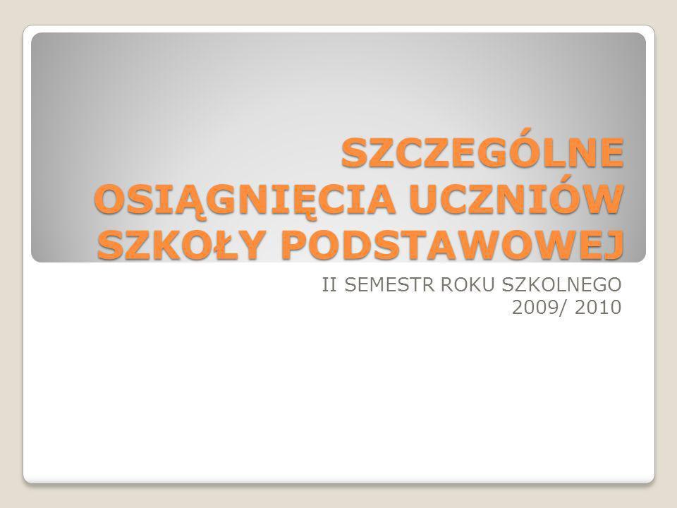 SZCZEGÓLNE OSIĄGNIĘCIA UCZNIÓW SZKOŁY PODSTAWOWEJ II SEMESTR ROKU SZKOLNEGO 2009/ 2010
