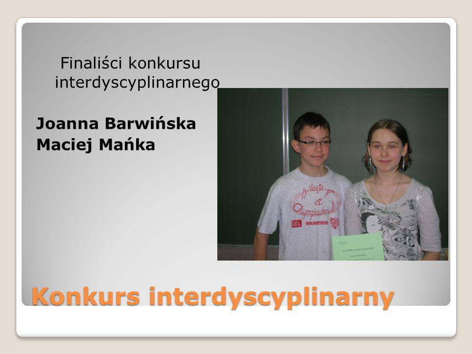 Konkurs interdyscyplinarny Finaliści konkursu interdyscyplinarnego Joanna Barwińska Maciej Mańka