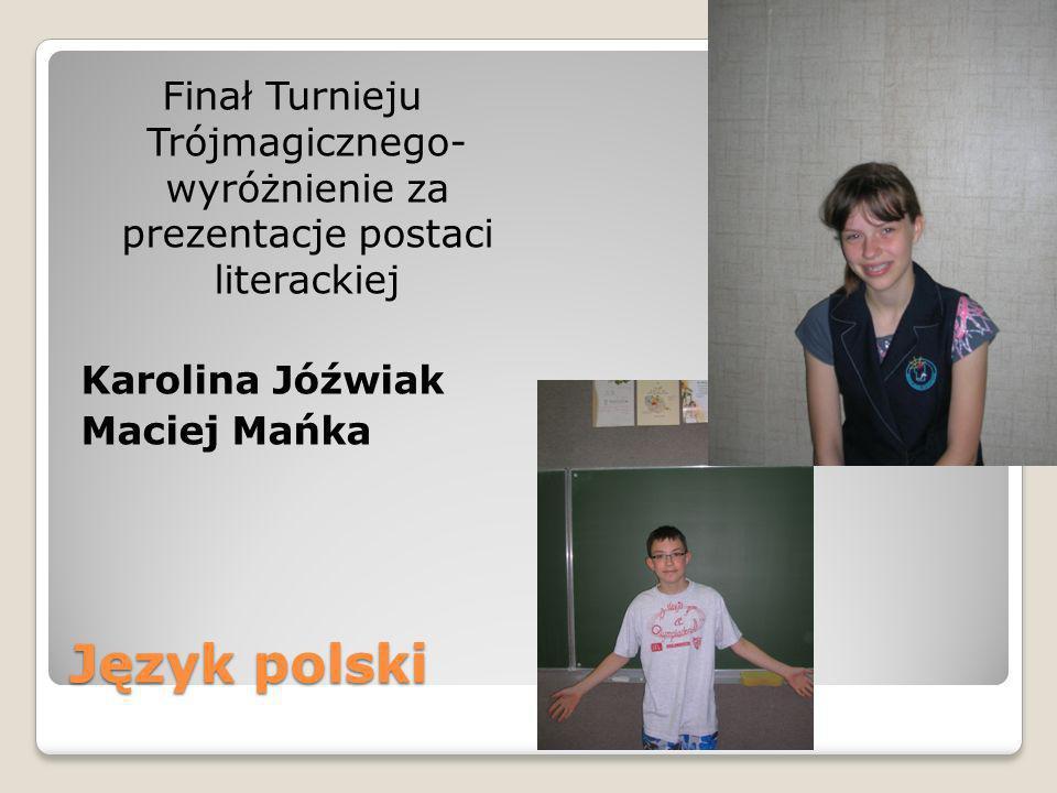 Język polski Finał Turnieju Trójmagicznego- wyróżnienie za prezentacje postaci literackiej Karolina Jóźwiak Maciej Mańka