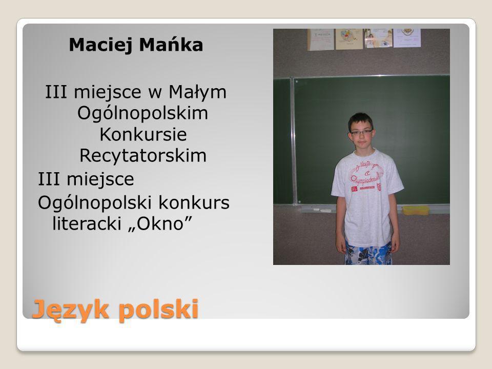 Język polski Maciej Mańka III miejsce w Małym Ogólnopolskim Konkursie Recytatorskim III miejsce Ogólnopolski konkurs literacki Okno