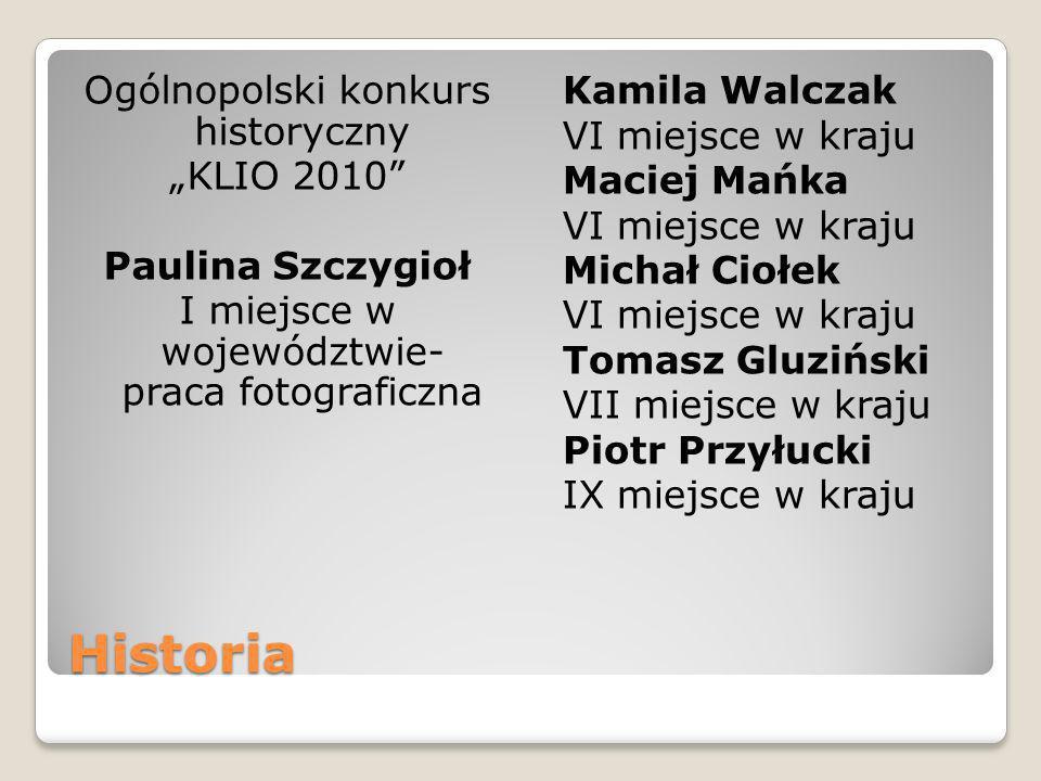 Historia Ogólnopolski konkurs historyczny KLIO 2010 Paulina Szczygioł I miejsce w województwie- praca fotograficzna Kamila Walczak VI miejsce w kraju