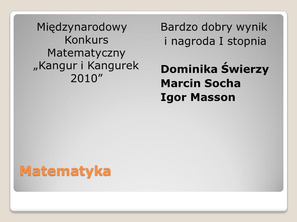 Matematyka Międzynarodowy Konkurs Matematyczny Kangur i Kangurek 2010 Bardzo dobry wynik i nagroda I stopnia Dominika Świerzy Marcin Socha Igor Masson