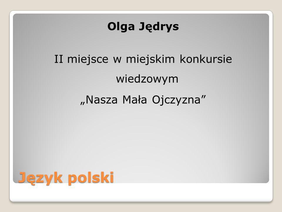 Język polski Olga Jędrys II miejsce w miejskim konkursie wiedzowym Nasza Mała Ojczyzna