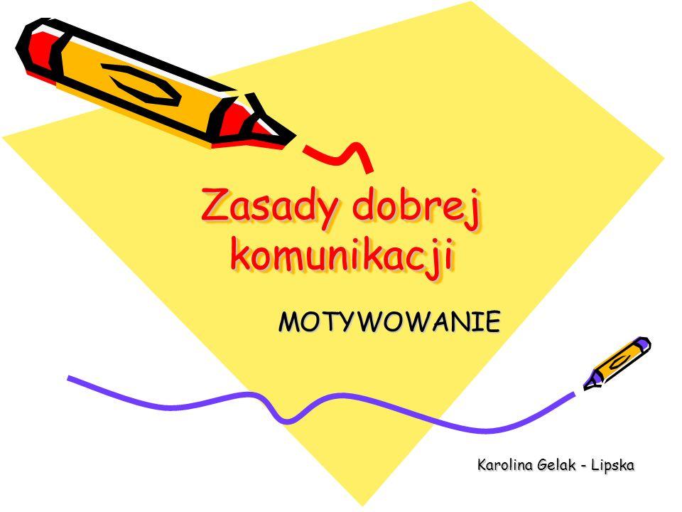 Zasady dobrej komunikacji MOTYWOWANIE Karolina Gelak - Lipska Karolina Gelak - Lipska