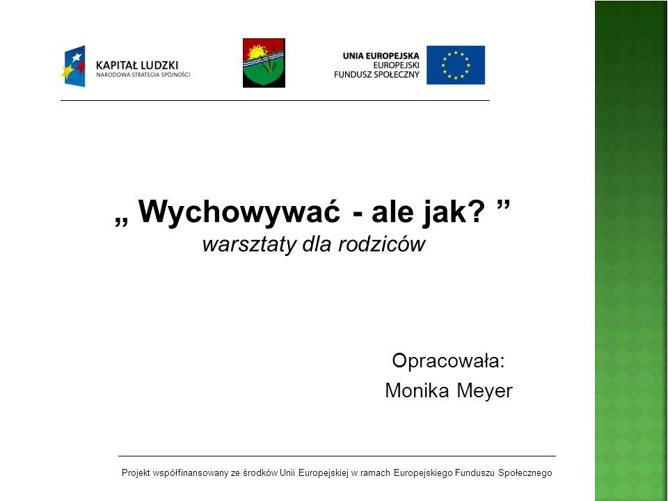 Opracowała: Monika Meyer Wychowywać - ale jak? warsztaty dla rodziców Projekt współfinansowany ze środków Unii Europejskiej w ramach Europejskiego Fun
