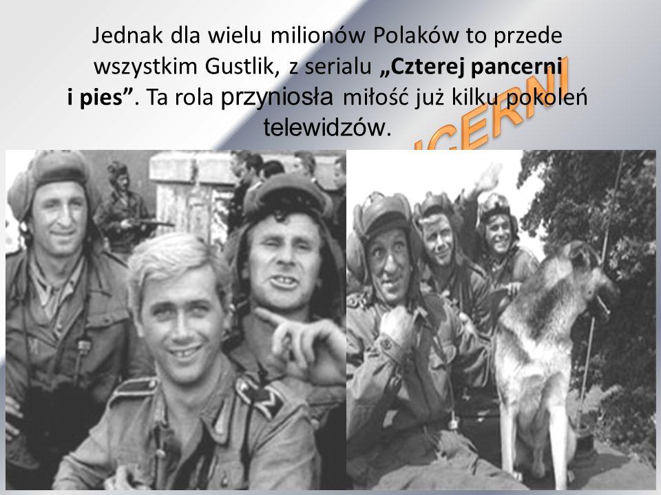 Jednak dla wielu milionów Polaków to przede wszystkim Gustlik, z serialu Czterej pancerni i pies. Ta rola przyniosła miłość już kilku pokoleń telewidz