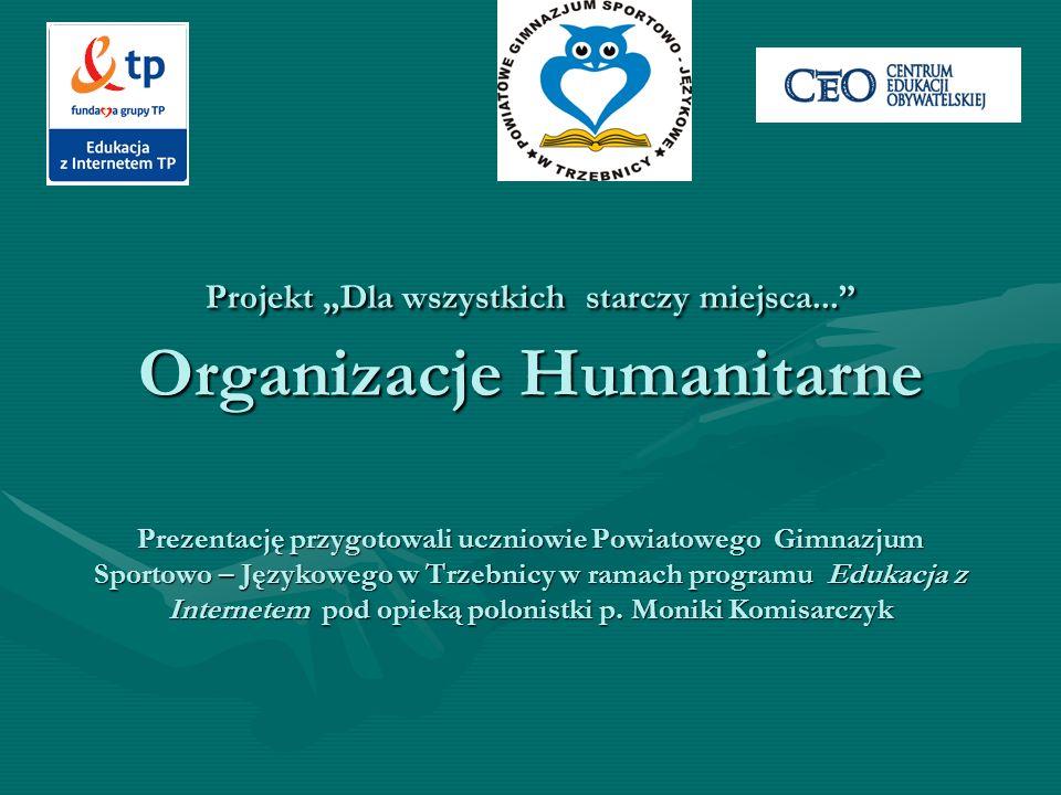 Projekt Dla wszystkich starczy miejsca... Organizacje Humanitarne Prezentację przygotowali uczniowie Powiatowego Gimnazjum Sportowo – Językowego w Trz