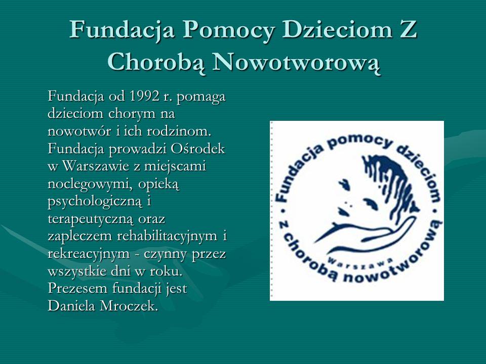 Fundacja Pomocy Dzieciom Z Chorobą Nowotworową Fundacja od 1992 r. pomaga dzieciom chorym na nowotwór i ich rodzinom. Fundacja prowadzi Ośrodek w Wars