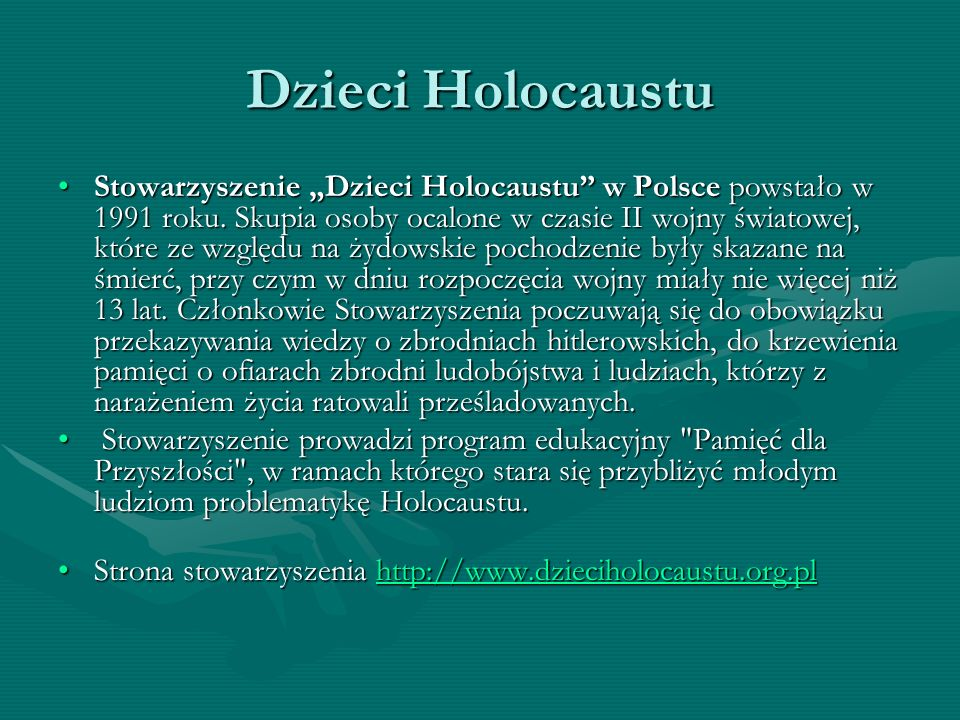 Dzieci Holocaustu Stowarzyszenie Dzieci Holocaustu w Polsce powstało w 1991 roku. Skupia osoby ocalone w czasie II wojny światowej, które ze względu n
