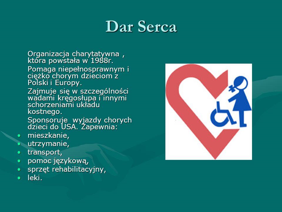 Dar Serca Organizacja charytatywna, która powstała w 1988r. Pomaga niepełnosprawnym i ciężko chorym dzieciom z Polski i Europy. Zajmuje się w szczegól