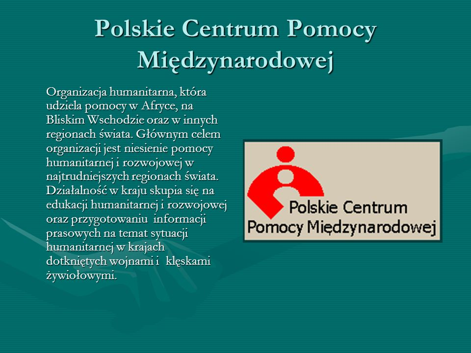 Polskie Centrum Pomocy Międzynarodowej Organizacja humanitarna, która udziela pomocy w Afryce, na Bliskim Wschodzie oraz w innych regionach świata. Gł