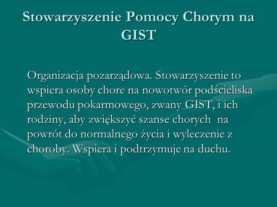 Stowarzyszenie Pomocy Chorym na GIST Organizacja pozarządowa. Stowarzyszenie to wspiera osoby chore na nowotwór podścieliska przewodu pokarmowego, zwa