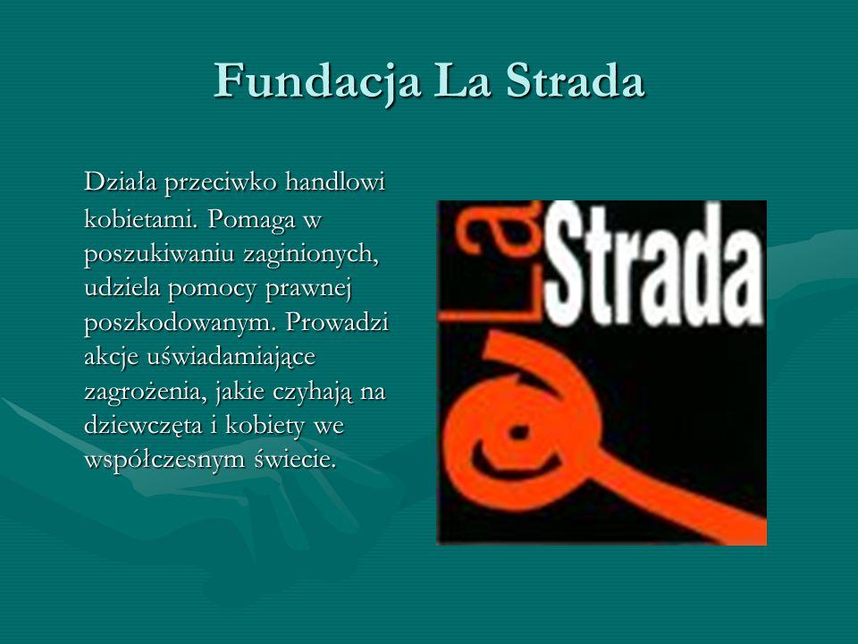 Fundacja La Strada Działa przeciwko handlowi kobietami. Pomaga w poszukiwaniu zaginionych, udziela pomocy prawnej poszkodowanym. Prowadzi akcje uświad