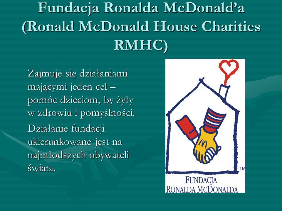 Fundacja Ronalda McDonalda (Ronald McDonald House Charities RMHC) Zajmuje się działaniami mającymi jeden cel – pomóc dzieciom, by żyły w zdrowiu i pom