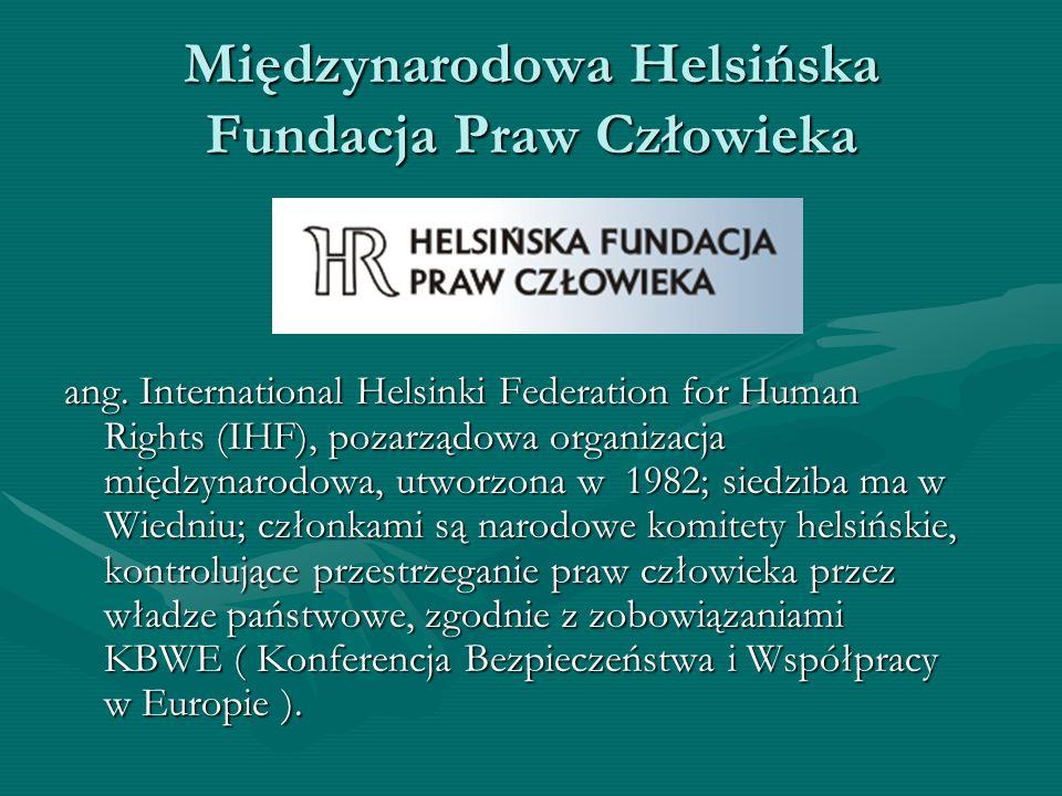 Międzynarodowa Helsińska Fundacja Praw Człowieka ang. International Helsinki Federation for Human Rights (IHF), pozarządowa organizacja międzynarodowa