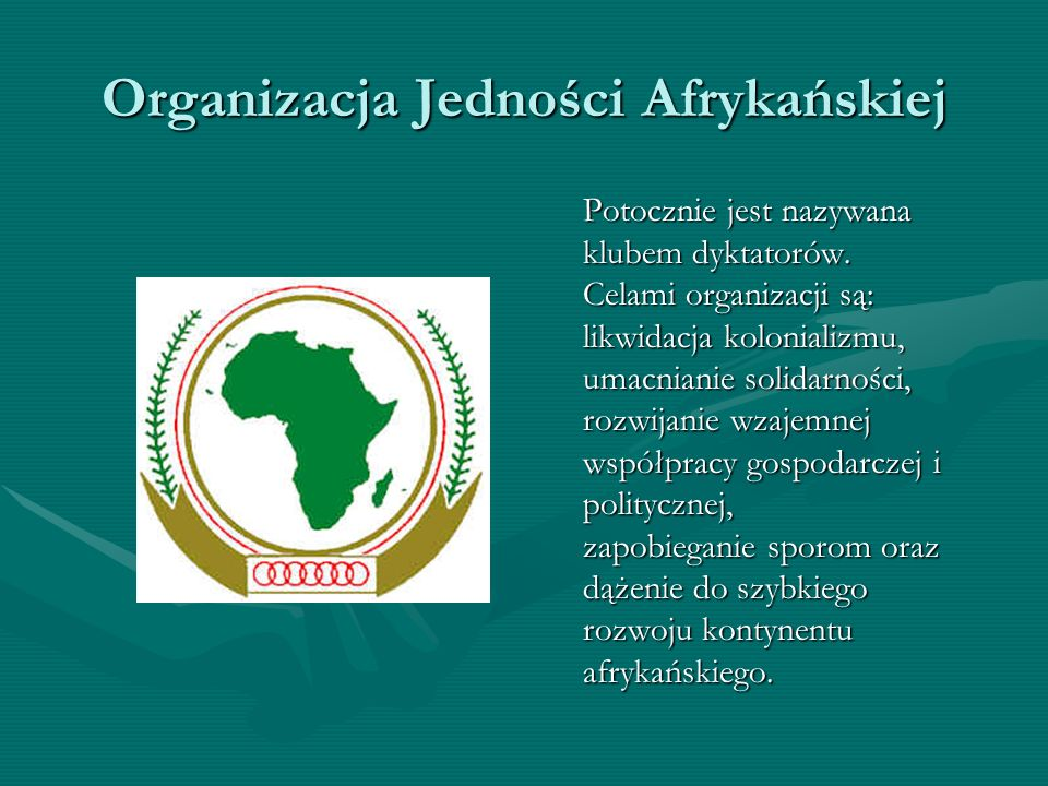 Organizacja Jedności Afrykańskiej Potocznie jest nazywana klubem dyktatorów. Celami organizacji są: likwidacja kolonializmu, umacnianie solidarności,