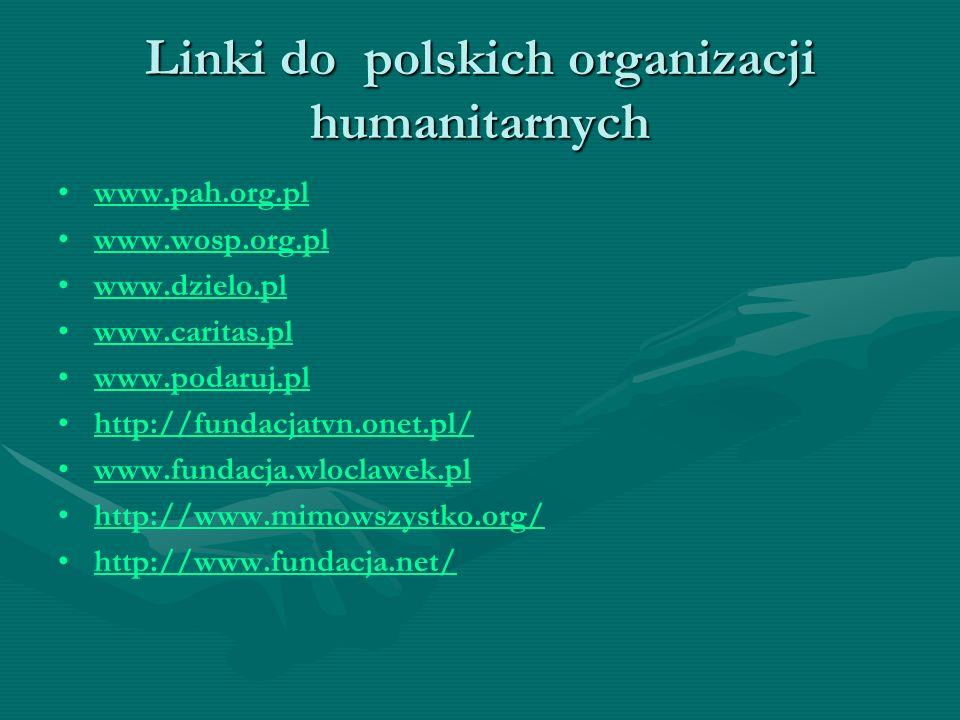 Linki do polskich organizacji humanitarnych www.pah.org.pl www.wosp.org.pl www.dzielo.pl www.caritas.pl www.podaruj.pl http://fundacjatvn.onet.pl/ www