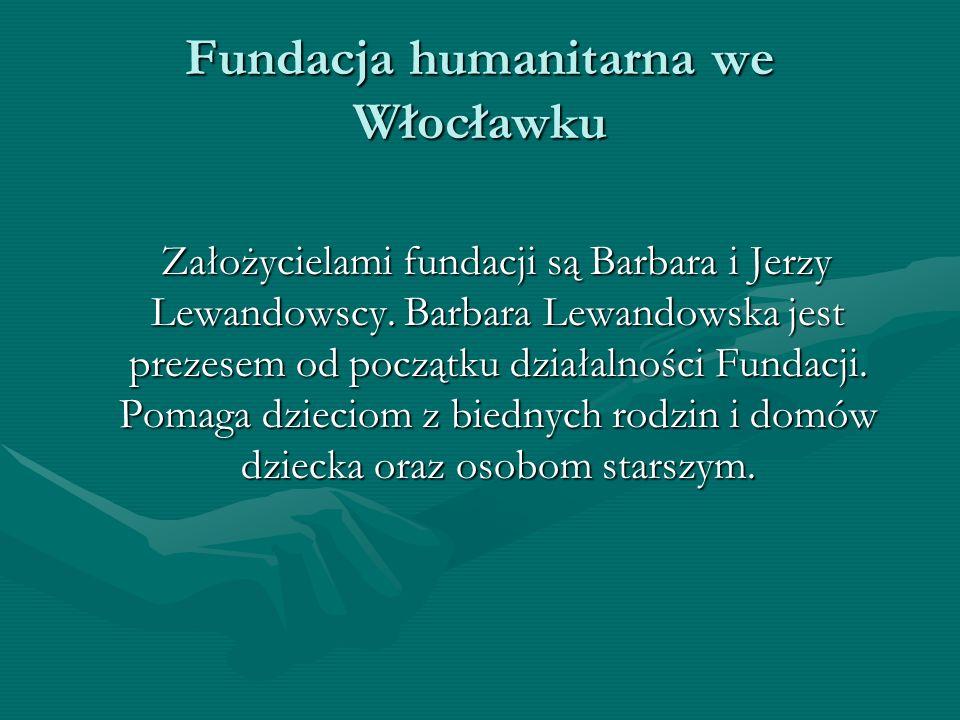 Fundacja humanitarna we Włocławku Założycielami fundacji są Barbara i Jerzy Lewandowscy. Barbara Lewandowska jest prezesem od początku działalności Fu