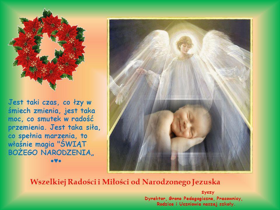Wszelkiej Radości i Miłości od Narodzonego Jezuska życzy Dyrektor, Grono Pedagogiczne, Pracownicy, Rodzice i Uczniowie naszej szkoły. Jest taki czas,