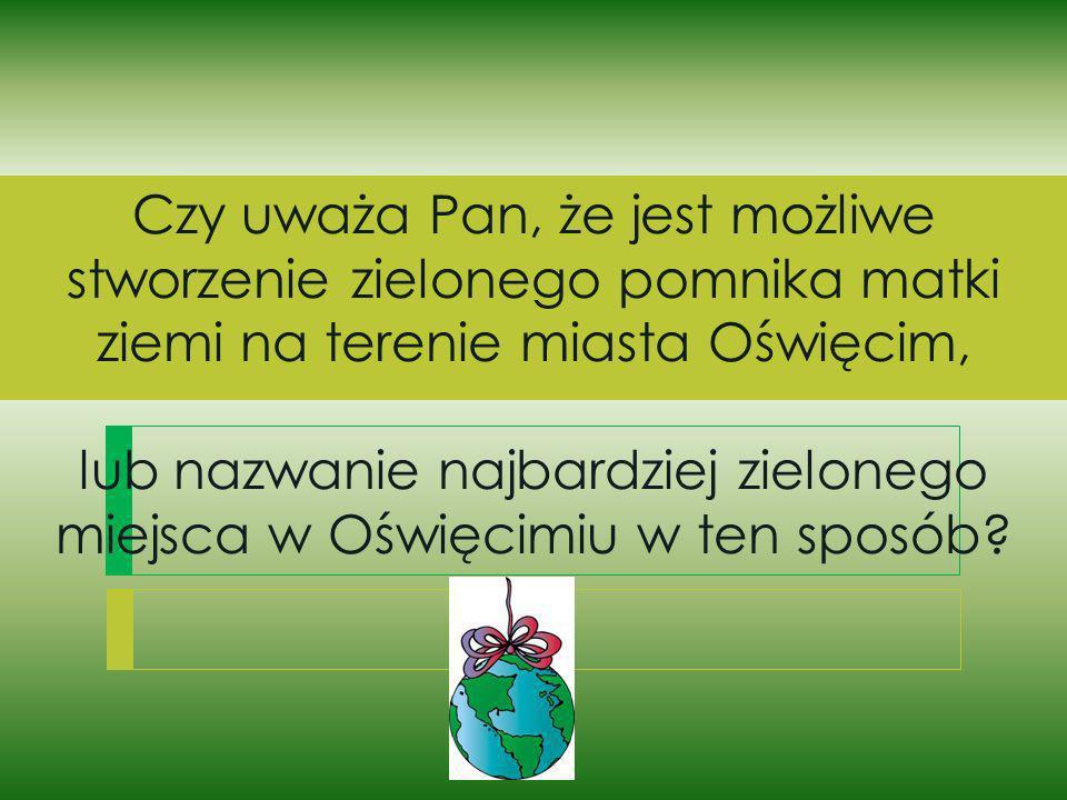 Czy uważa Pan, że jest możliwe stworzenie zielonego pomnika matki ziemi na terenie miasta Oświęcim, lub nazwanie najbardziej zielonego miejsca w Oświę
