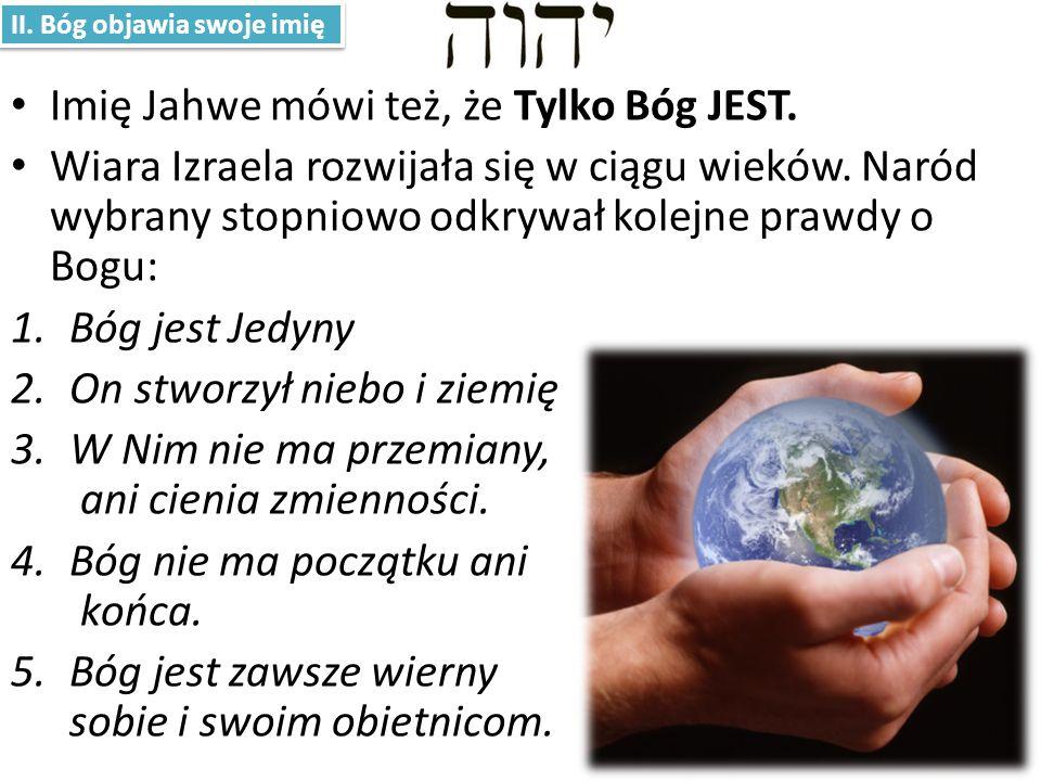 Imię Jahwe mówi też, że Tylko Bóg JEST. Wiara Izraela rozwijała się w ciągu wieków. Naród wybrany stopniowo odkrywał kolejne prawdy o Bogu: 1.Bóg jest