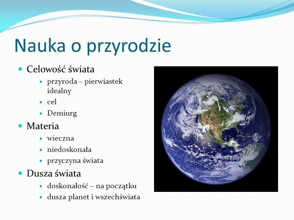 Nauka o przyrodzie Celowość świata przyroda – pierwiastek idealny cel Demiurg Materia wieczna niedoskonała przyczyna świata Dusza świata doskonałość –