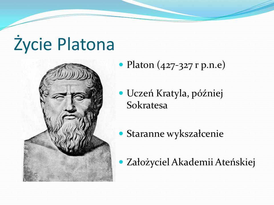 Życie Platona Platon (427-327 r p.n.e) Uczeń Kratyla, później Sokratesa Staranne wykszałcenie Założyciel Akademii Ateńskiej